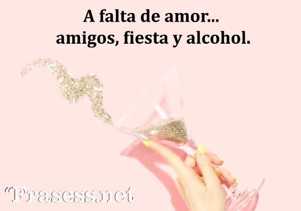 Frases de fiesta - A falta de amor... amigos, fiesta y alcohol.