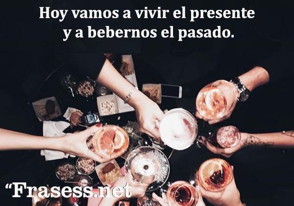 Frases de fiesta - Hoy vamos a vivir el presente y nos beberemos el pasado.