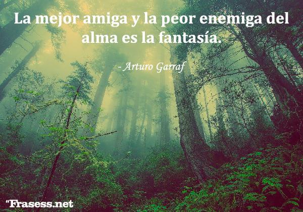 Frases de fantasía y magia - La mejor amiga y la peor enemiga del alma es la fantasía.