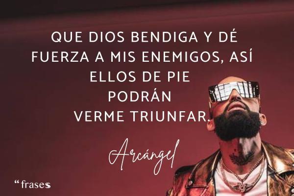 Frases de Arcángel - Que Dios bendiga y dé fuerza a mis enemigos, así ellos de pie podrán verme triunfar.