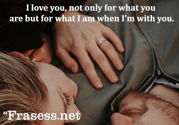 Frases para Instagram de amor - I love you, not only for what you are but for what I am when I'm with you. (Te amo, no solo por lo que eres sino por lo que soy cuando estoy contigo)