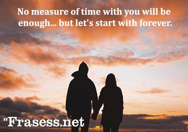 Frases para Instagram de amor - No measure of time with you will be enough... but let's start with forever. (Ninguna medida de tiempo contigo será suficiente, pero empecemos con un para siempre)