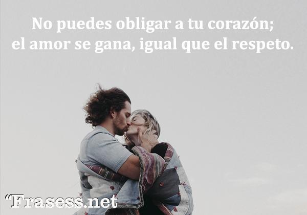 Frases de respeto - No puedes obligar a tu corazón; el amor se gana, igual que el respeto.