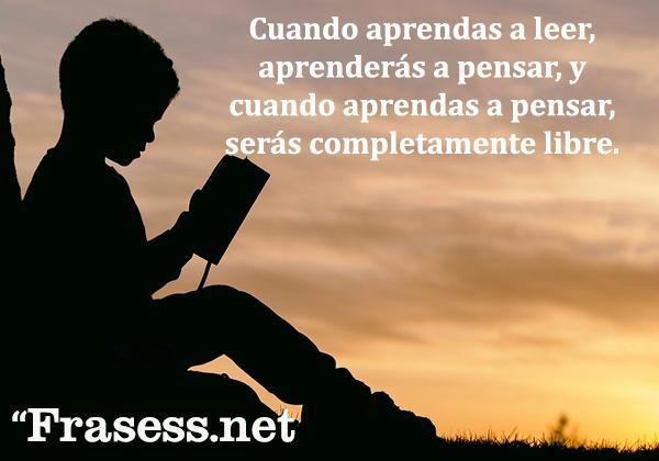 Frases de lectura - Cuando aprendas a leer, aprenderás a pensar, y cuando aprendas a pensar, serás completamente libre.