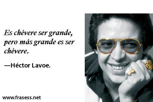 Frases de Héctor Lavoe - Es chévere ser grande, pero más grande es ser chévere.