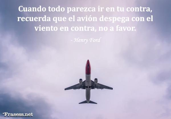 Frases de negocios - Cuando todo parezca ir en tu contra, recuerda que el avión despega con el viento en contra, no a favor.