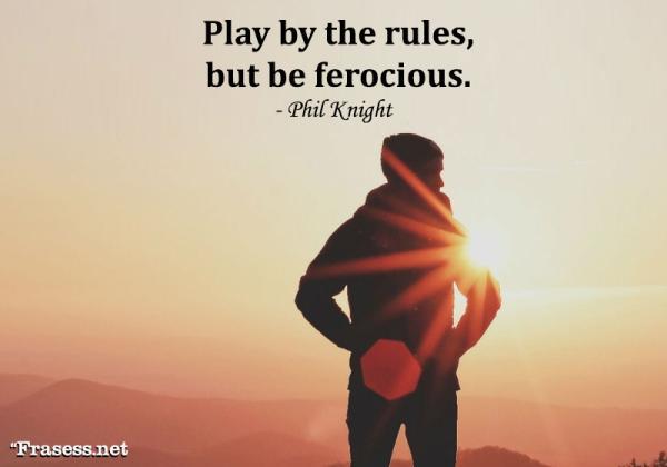 Frases de negocios - Play by the rules, but be ferocious. (Sigue las reglas, pero sé feroz).