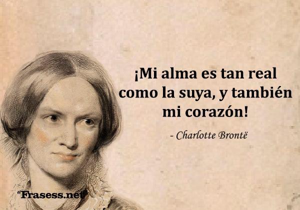 Frases de Charlotte Brontë - ¡Mi alma es tan real como la suya, y también mi corazón!