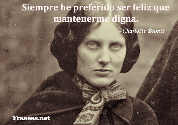 Frases de Charlotte Brontë - Siempre he preferido ser feliz que mantenerme digna.