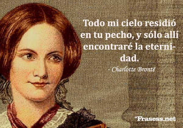 Frases de Charlotte Brontë - Todo mi cielo residió en tu pecho, y sólo allí encontraré la eternidad.