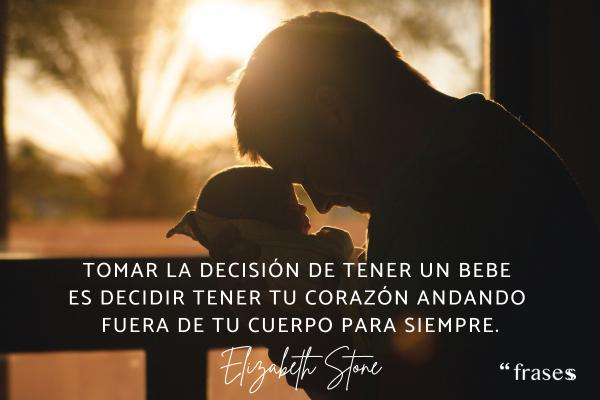 Frases para bebés - Tomar la decisión de tener un bebe es decidir tener tu corazón andando fuera de tu cuerpo para siempre.