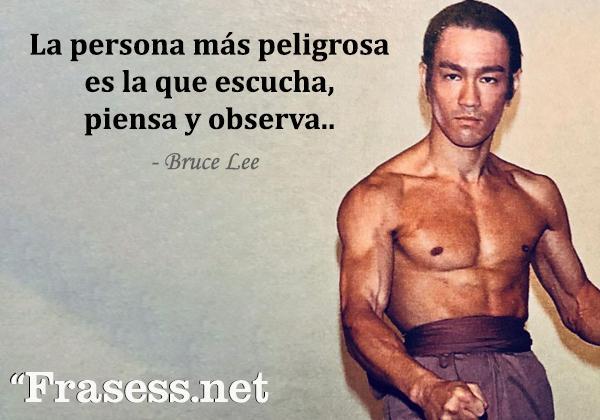 Frases de Bruce Lee - La persona más peligrosa es la que escucha, piensa y observa.