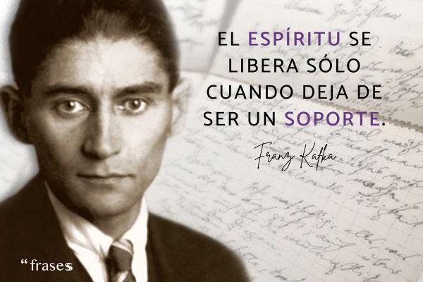 Frases de Kafka - El espíritu se libera sólo cuando deja de ser un soporte.