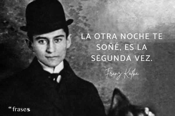 Frases de Kafka - La otra noche te soñé, es la segunda vez.