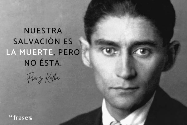 Frases de Kafka - Nuestra salvación es la muerte, pero no ésta.
