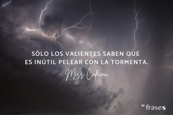 Frases de Miss Caffeina - Sólo los valientes saben que es inútil pelear con la tormenta.