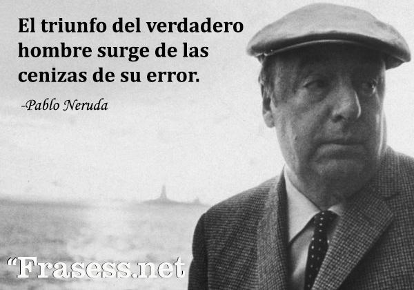 Frases de Pablo Neruda - El triunfo del verdadero hombre surge de las cenizas de su error.