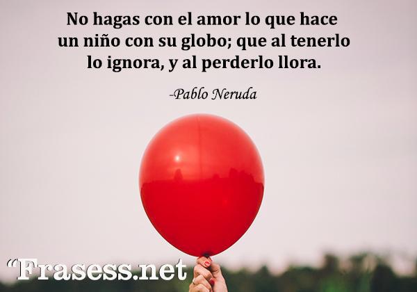 Frases de Pablo Neruda - No hagas con el amor lo que hace un niño con su globo; que al tenerlo lo ignora, y al perderlo llora.