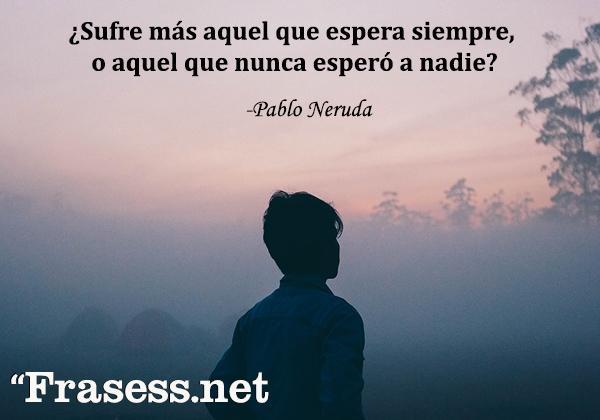 Frases de Pablo Neruda - ¿Sufre más aquel que espera siempre, o aquel que nunca esperó a nadie?
