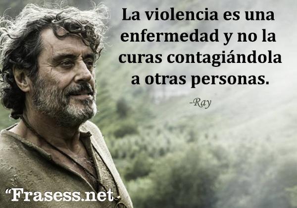 Frases de Juego de Tronos - La violencia es una enfermedad y no la curas contagiándola a otras personas.