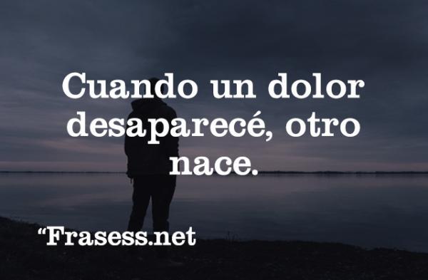 Frases de dolor - Cuando un dolor desaparece, otro nace.