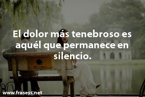 Frases de dolor - El dolor más tenebroso es aquel que permanece en silencio.