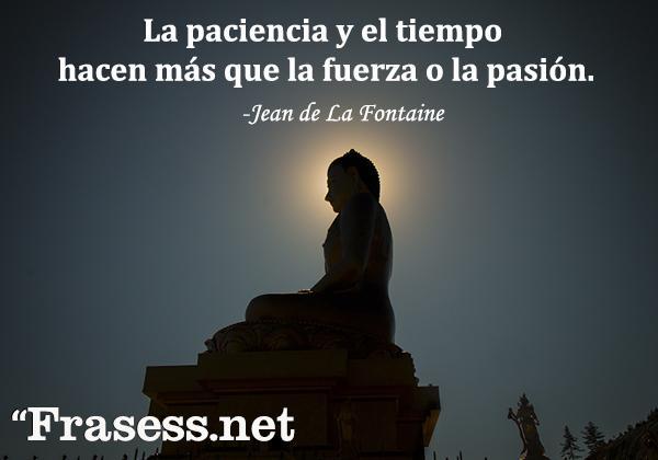 Frases de paciencia - La paciencia y el tiempo hacen más que la fuerza o la pasión.