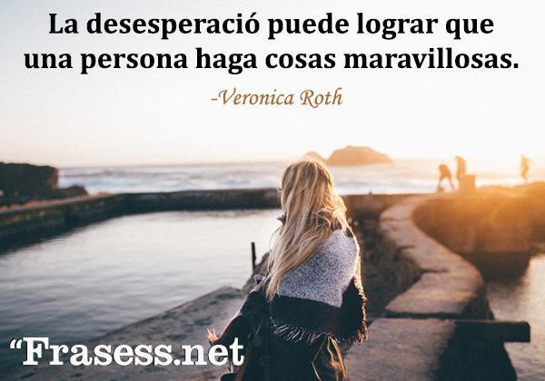 Frases de desesperación - La desesperació puede lograr que una persona haga cosas maravillosas.