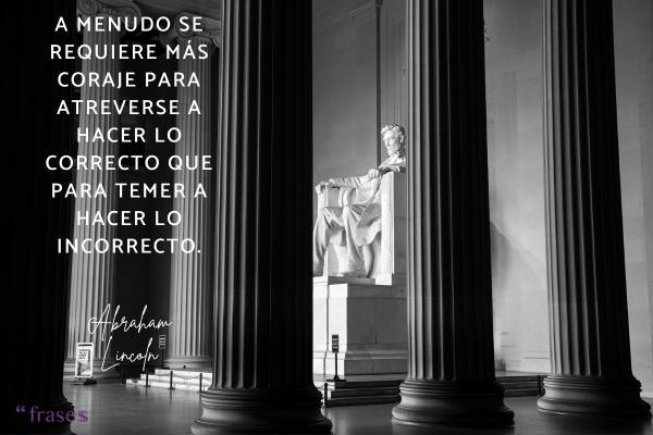 Frases célebres de Abraham Lincoln - A menudo se requiere más coraje para atreverse a hacer lo correcto que para temer a hacer lo incorrecto.