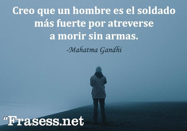 Frases de Gandhi - Creo que un hombre es el soldado más fuerte por atreverse a morir sin armas.