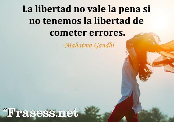 Frases de Gandhi - La libertad no vale la pena si no tenemos la libertad de cometer errores.