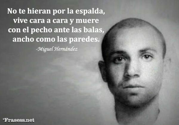 Frases de Miguel Hernández - No te hieran por la espalda, vive cara a cara y muere con el pecho ante las balas, ancho como las paredes.