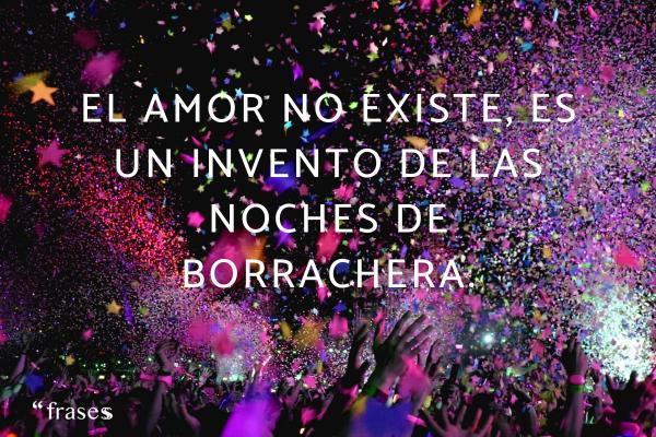 Frases cursis - El amor no existe, es un invento de las noches de borrachera.