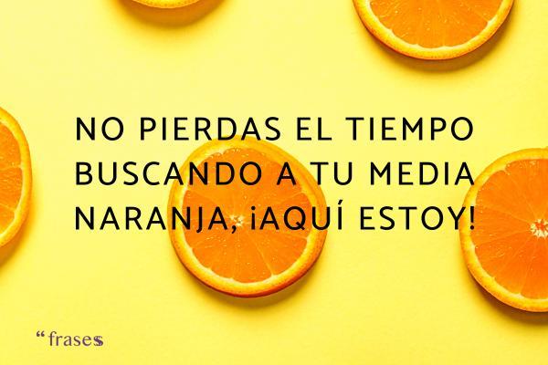 Frases cursis - No pierdas el tiempo buscando a tu media naranja, ¡aquí estoy!