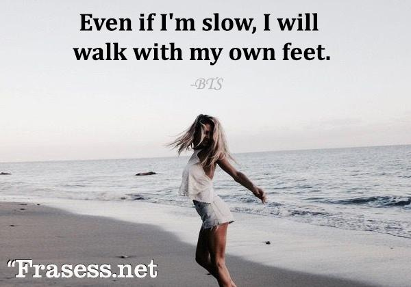 Frases de BTS - Even if I'm slow, I will walk with my own feet. (Aunque vaya lento, caminaré con mis propios pies)