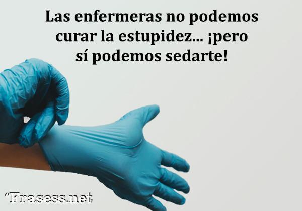 Frases de enfermería - Las enfermeras no podemos curar la estupidez, pero podemos sedarte.