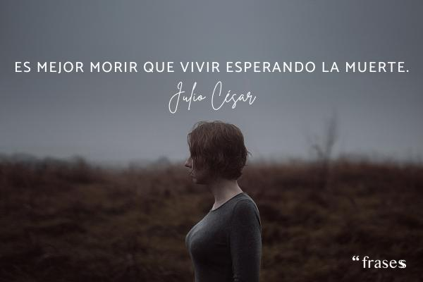 Frases de Julio César - Es mejor morir que vivir esperando la muerte.