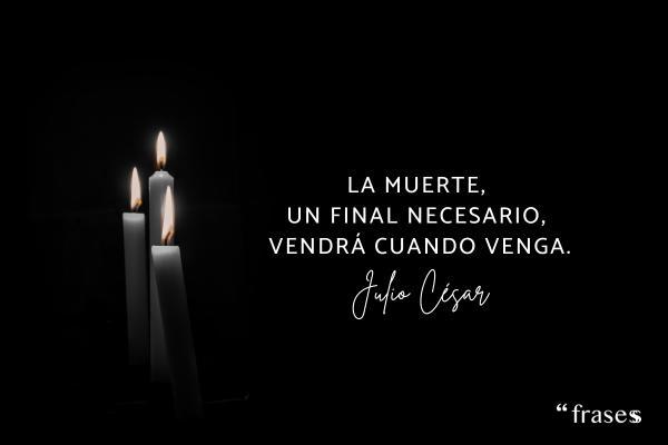 Frases de Julio César - La muerte, un final necesario, vendrá cuando venga.