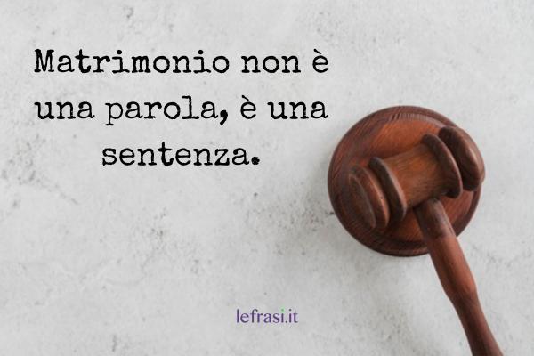 Frasi di addio al Celibato - Matrimonio non è una parola, è una sentenza.