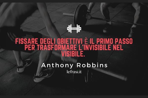 Frasi Motivazionali per seguire la Dieta - Fissare degli obiettivi è il primo passo per trasformare l'invisibile nel visibile.