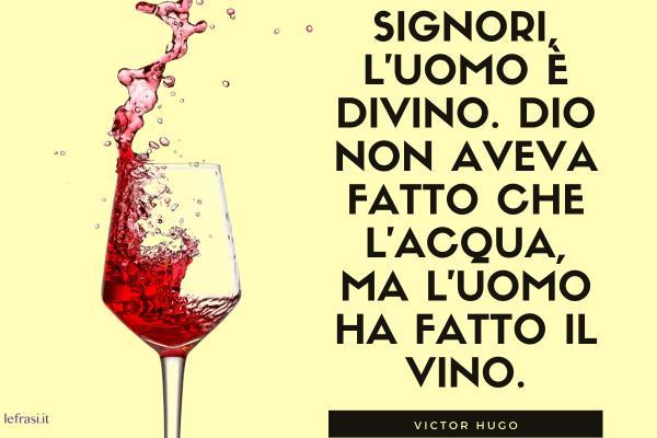 Frasi sull'Uomo - Signori, l'uomo è divino. Dio non aveva fatto che l'acqua, ma l'uomo ha fatto il vino.