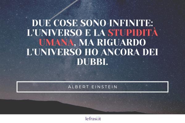 Frasi di Albert Einstein - Due cose sono infinite: l'universo e la stupidità umana, ma riguardo l'universo ho ancora dei dubbi.