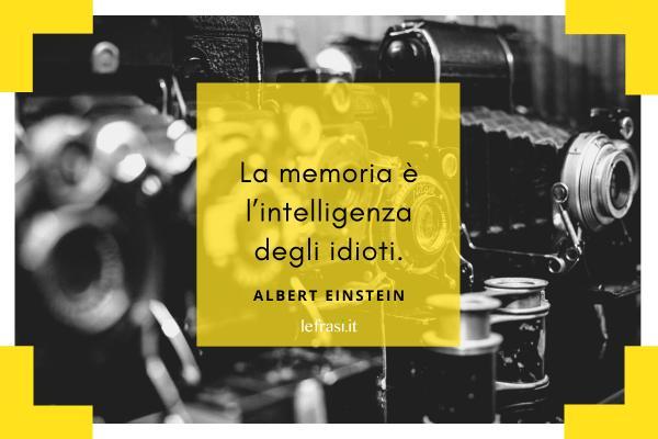 Frasi di Albert Einstein - La memoria è l'intelligenza degli idioti.