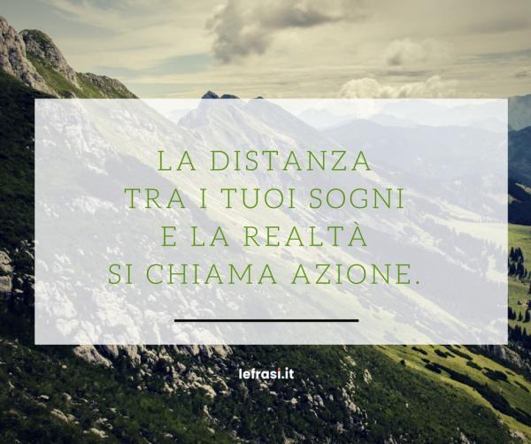 Frasi sul Successo - La distanza tra i tuoi sogni e la realtà si chiama azione.