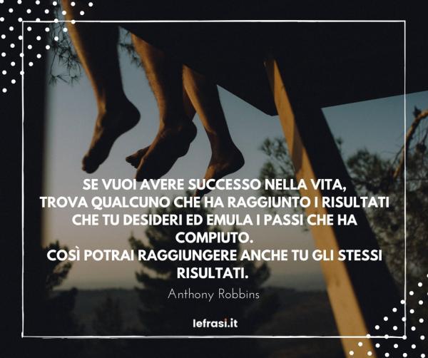Frasi sul Successo - Se vuoi avere successo nella vita, trova qualcuno che ha raggiunto i risultati che tu desideri ed emula i passi che ha compiuto. Così potrai raggiungere anche tu gli stessi risultati.