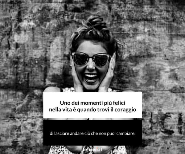 Frasi sul Successo - Uno dei momenti più felici nella vita è quando trovi il coraggio di lasciare andare ciò che non puoi cambiare.