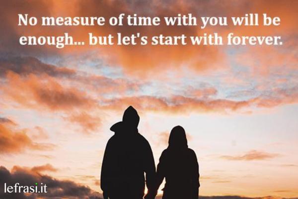 """Frasi per Instagram d'amore - No measure of time with you will be enough... but let's start with forever. (Nessuna misura di tempo sarà mai sufficiente... ma iniziamo con un """"per sempre"""".)"""