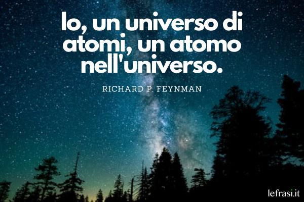 Frasi sullo spazio - Io, un universo di atomi, un atomo nell'universo.