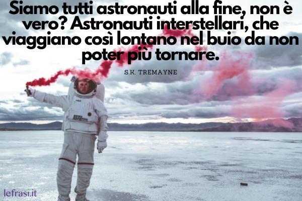Frasi sullo spazio - Siamo tutti astronauti alla fine, non è vero? Astronauti interstellari, che viaggiano così lontano nel buio da non poter più tornare.