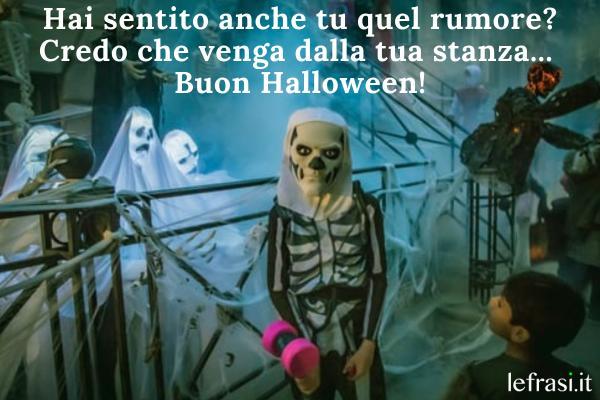 Frasi su Halloween - Hai sentito anche tu quel rumore? Credo che venga dalla tua stanza... Buon Halloween!